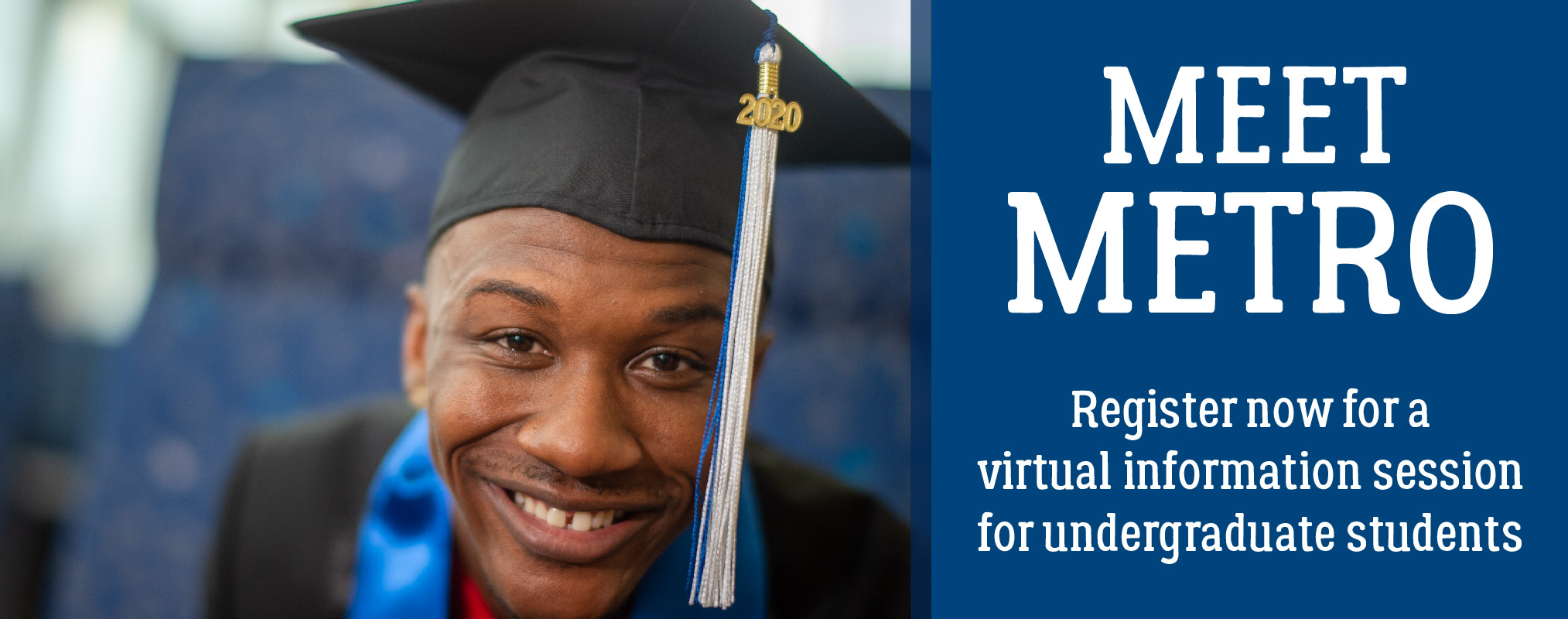 on left, a photo of a smiling young man of color leaning into the camera wearing a graduation cap. Text on the right says, Meet Metro Register no for a virtual information session for undergraduate students