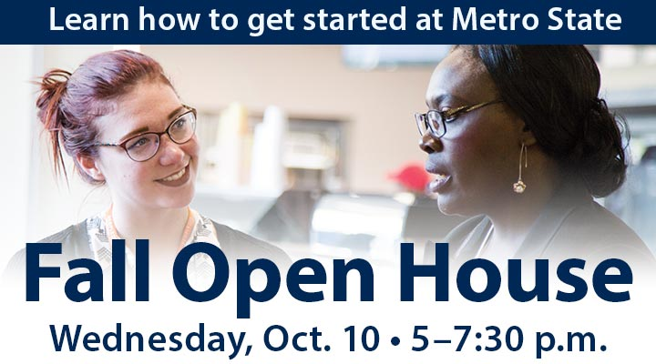 Learn how to get started at Metro State at our Fall Open House, Wednesday, October 10, 5 to 7:30 p.m.
